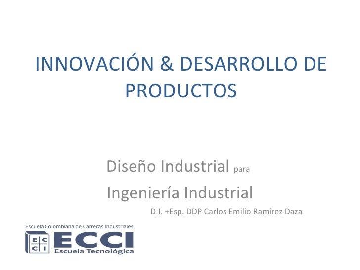 INNOVACIÓN & DESARROLLO DE PRODUCTOS Diseño Industrial  para   Ingeniería Industrial D.I. +Esp. DDP Carlos Emilio Ramírez ...