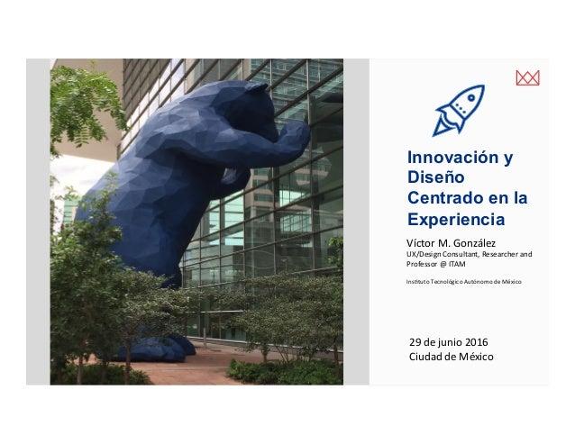 victormgonzalez.me Innovación y Diseño Centrado en la Experiencia 29dejunio2016 CiudaddeMéxico VíctorM.González ...