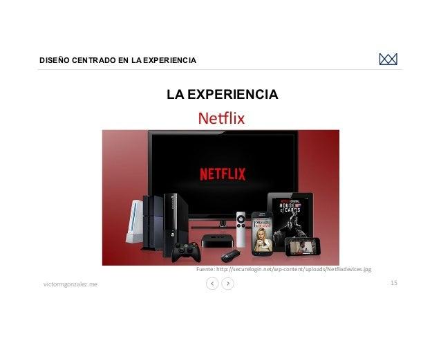 victormgonzalez.me DISEÑO CENTRADO EN LA EXPERIENCIA 15 LA EXPERIENCIA Ne`lix Fuente:hbp://securelogin.net/wp-content/up...