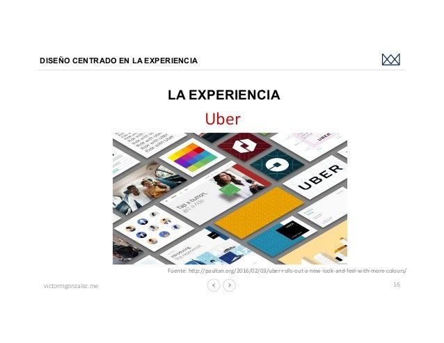 victormgonzalez.me DISEÑO CENTRADO EN LA EXPERIENCIA 16 LA EXPERIENCIA Uber Fuente:hbp://paultan.org/2016/02/03/uber-rol...