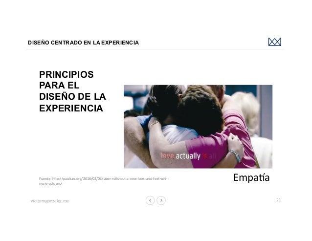 victormgonzalez.me DISEÑO CENTRADO EN LA EXPERIENCIA 21 PRINCIPIOS PARA EL DISEÑO DE LA EXPERIENCIA EmpahaFuente:hbp://p...