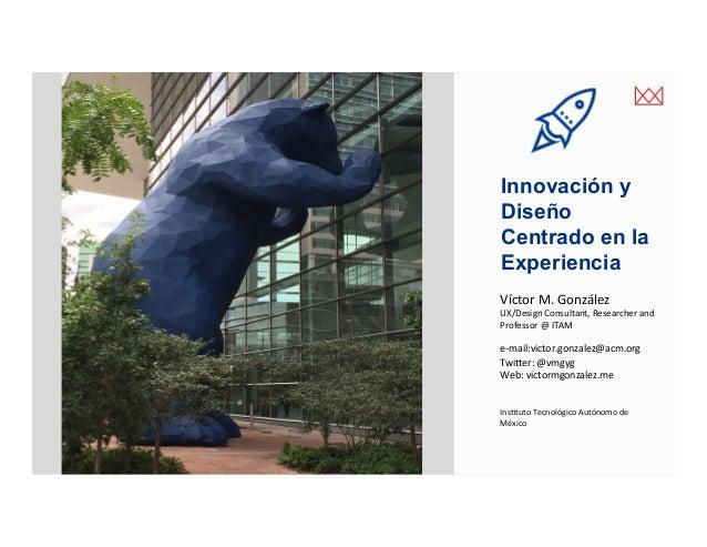 victormgonzalez.me Innovación y Diseño Centrado en la Experiencia VíctorM.González UX/DesignConsultant,Researcherand...