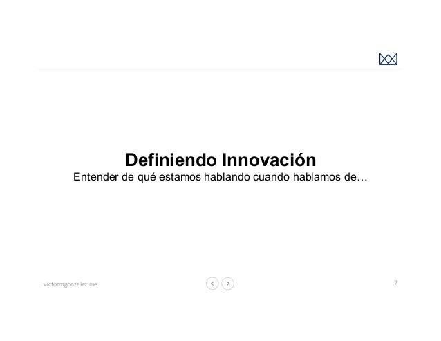 victormgonzalez.me Definiendo Innovación Entender de qué estamos hablando cuando hablamos de… 7 Fuente: https://undaze.fil...