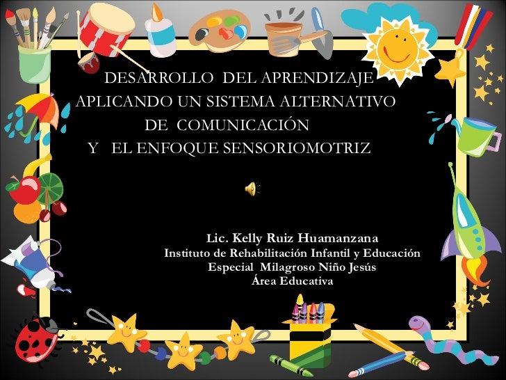 DESARROLLO  DEL APRENDIZAJE APLICANDO UN SISTEMA ALTERNATIVO DE  COMUNICACIÓN  Y  EL ENFOQUE SENSORIOMOTRIZ L ic. Kelly Ru...
