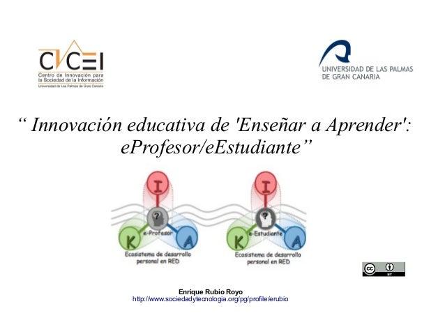 """"""" Innovación educativa de 'Enseñar a Aprender': eProfesor/eEstudiante"""" Enrique Rubio Royo http://www.sociedadytecnologia.o..."""