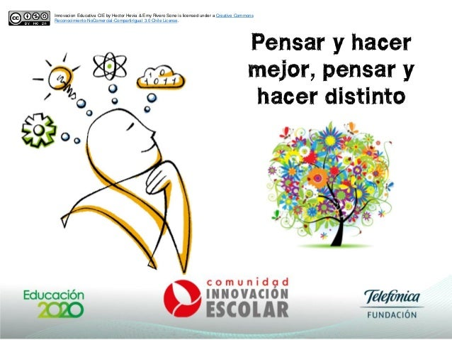 Pensar y hacer mejor, pensar y hacer distinto Innovacion Educativa CIE by Hector Hevia & Emy Rivero Sone is licensed under...