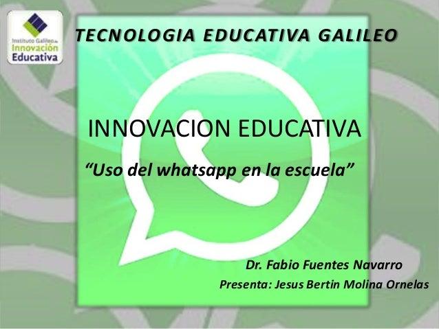 "TECNOLOGIA EDUCATIVA GALILEO  INNOVACION EDUCATIVA ""Uso del whatsapp en la escuela""  Dr. Fabio Fuentes Navarro Presenta: J..."