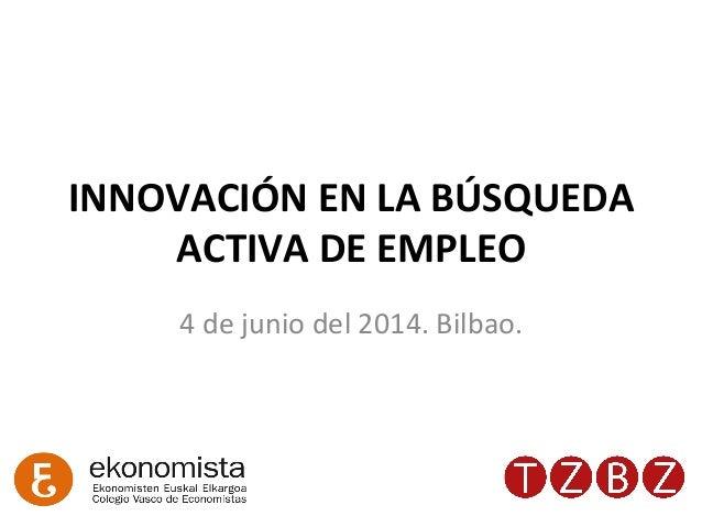 INNOVACIÓN  EN  LA  BÚSQUEDA   ACTIVA  DE  EMPLEO   4  de  junio  del  2014.  Bilbao.