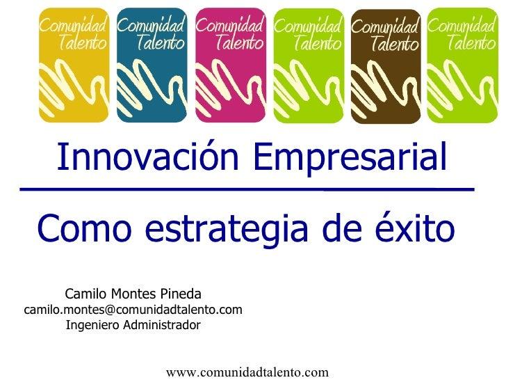 Innovación Empresarial Como estrategia de éxito Camilo Montes Pineda [email_address] Ingeniero Administrador