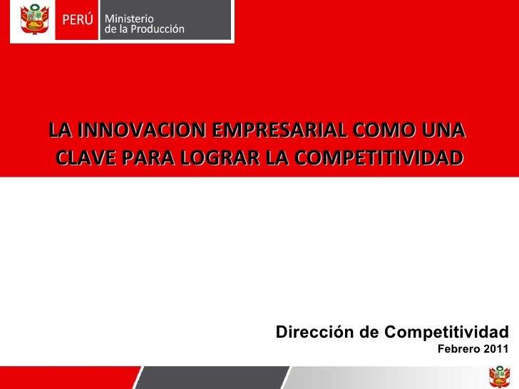 Dirección de Competitividad Febrero 2011 LA INNOVACION EMPRESARIAL COMO UNA  CLAVE PARA LOGRAR LA COMPETITIVIDAD