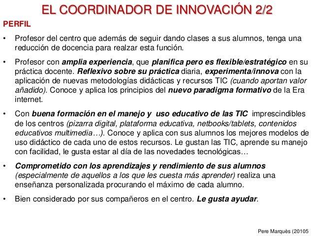 EL COORDINADOR DE INNOVACIÓN 2/2 PERFIL • Profesor del centro que además de seguir dando clases a sus alumnos, tenga una r...