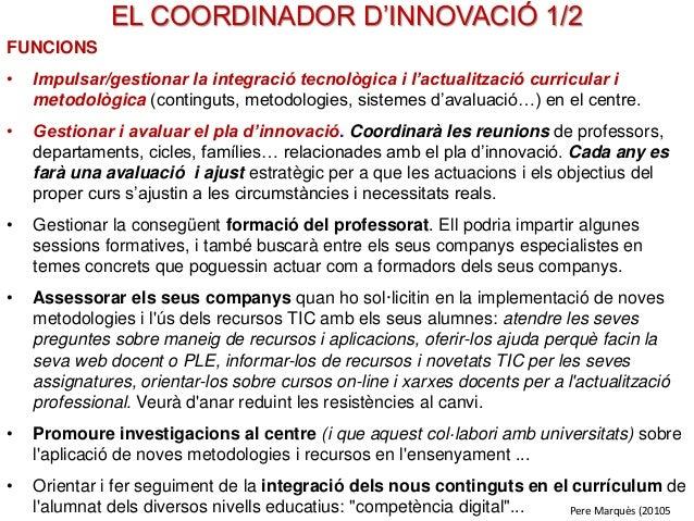 EL COORDINADOR D'INNOVACIÓ 1/2 FUNCIONS • Impulsar/gestionar la integració tecnològica i l'actualització curricular i meto...