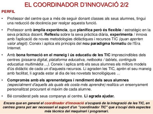 EL COORDINADOR D'INNOVACIÓ 2/2 PERFIL • Professor del centre que a més de seguir donant classes als seus alumnes, tingui u...