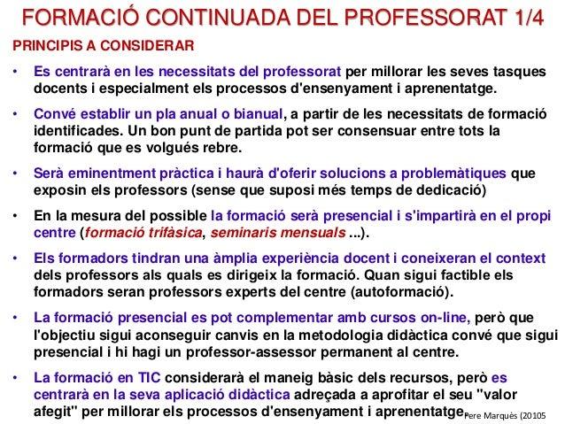 FORMACIÓ CONTINUADA DEL PROFESSORAT 1/4 PRINCIPIS A CONSIDERAR • Es centrarà en les necessitats del professorat per millor...