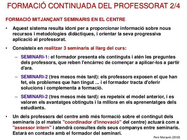 FORMACIÓ CONTINUADA DEL PROFESSORAT 2/4 FORMACIÓ MITJANÇANT SEMINARIS EN EL CENTRE • Aquest sistema resulta idoni per a pr...