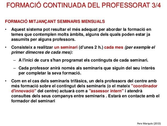 FORMACIÓ CONTINUADA DEL PROFESSORAT 3/4 FORMACIÓ MITJANÇANT SEMINARIS MENSUALS • Aquest sistema pot resultar el més adequa...