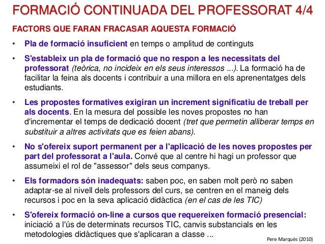 FORMACIÓ CONTINUADA DEL PROFESSORAT 4/4 FACTORS QUE FARAN FRACASAR AQUESTA FORMACIÓ • Pla de formació insuficient en temps...