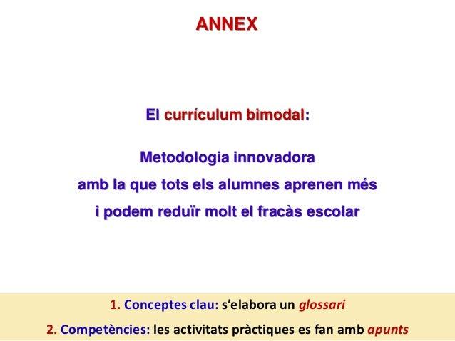 ANNEX El currículum bimodal: Metodologia innovadora amb la que tots els alumnes aprenen més i podem reduïr molt el fracàs ...