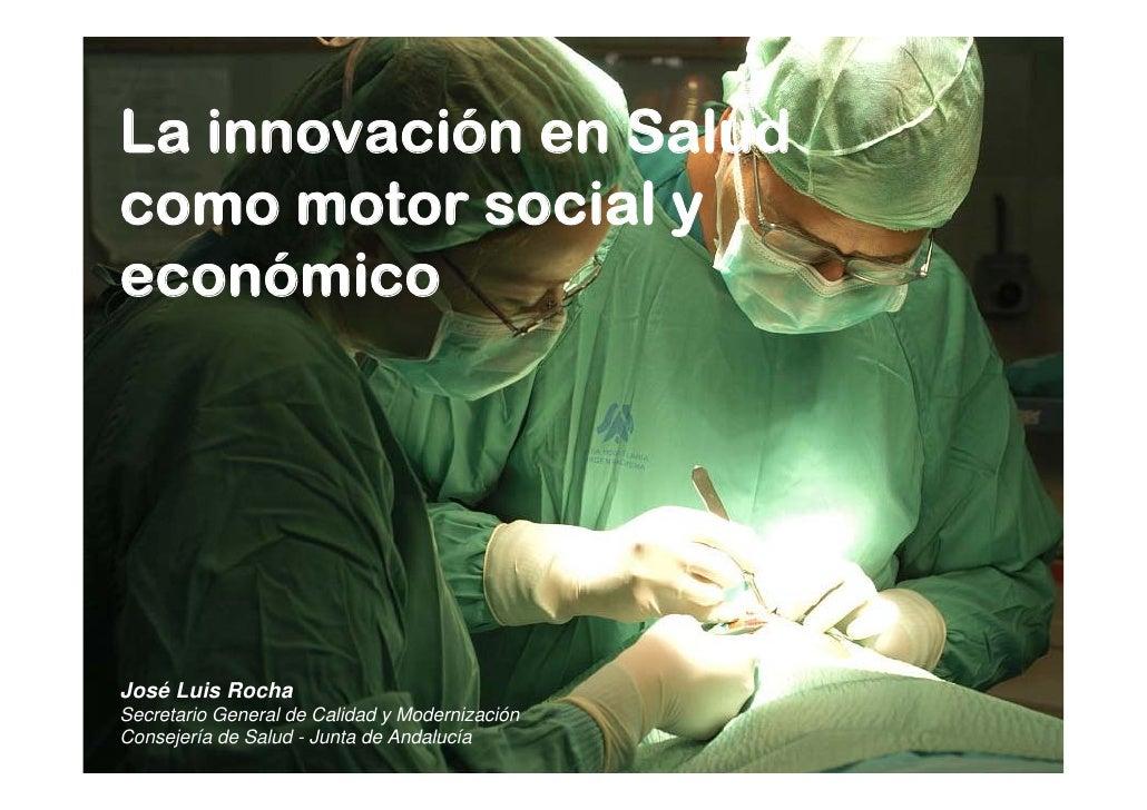 La innovación en Saludcomo motor social yeconómicoJosé Luis RochaSecretario General de Calidad y ModernizaciónConsejería d...