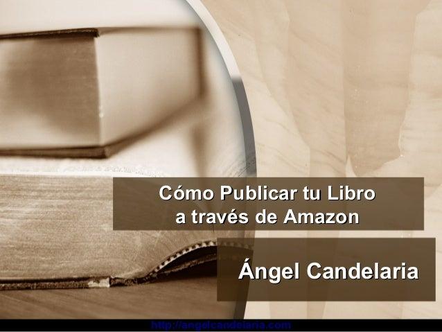 http://angelcandelaria.com Cómo Publicar tu LibroCómo Publicar tu Libro a través de Amazona través de Amazon Ángel Candela...