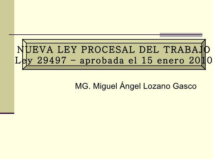 NUEVA LEY PROCESAL DEL TRABAJO Ley 29497 – aprobada el 15 enero 2010 MG. Miguel Ángel Lozano Gasco