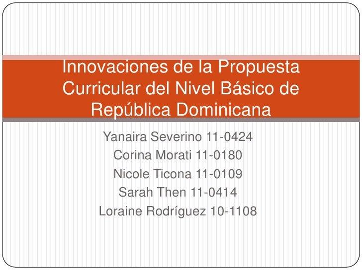 Innovaciones de la PropuestaCurricular del Nivel Básico de   República Dominicana     Yanaira Severino 11-0424      Corina...
