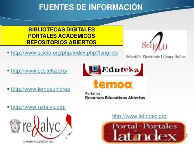 FUENTES DE INFORMACIÓN  http://www.scielo.org/php/index.php?lang=es  http://www.eduteka.org/  http://www.temoa.info/es ...