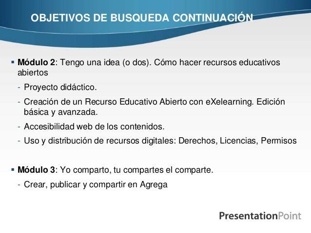 OBJETIVOS DE BUSQUEDA CONTINUACIÓN  Módulo 2: Tengo una idea (o dos). Cómo hacer recursos educativos abiertos - Proyecto ...