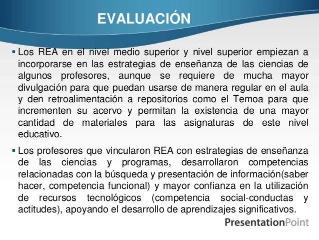 EVALUACIÓN  Los REA en el nivel medio superior y nivel superior empiezan a incorporarse en las estrategias de enseñanza d...