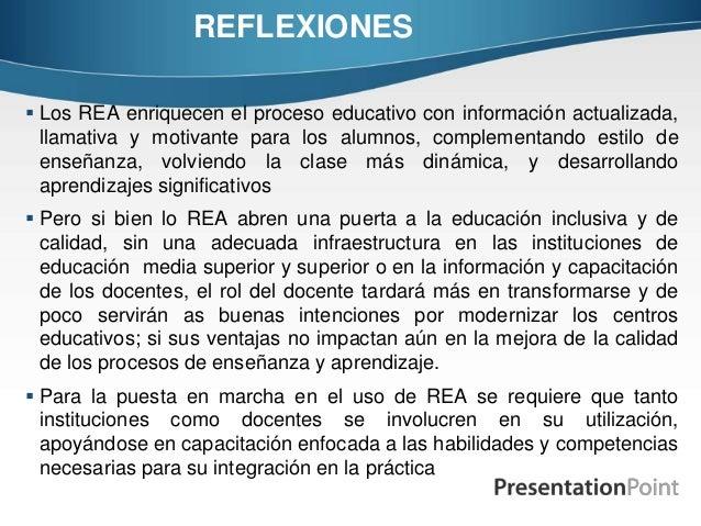 REFLEXIONES  Los REA enriquecen el proceso educativo con información actualizada, llamativa y motivante para los alumnos,...