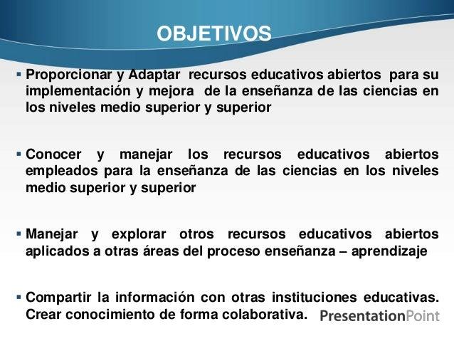OBJETIVOS  Proporcionar y Adaptar recursos educativos abiertos para su implementación y mejora de la enseñanza de las cie...
