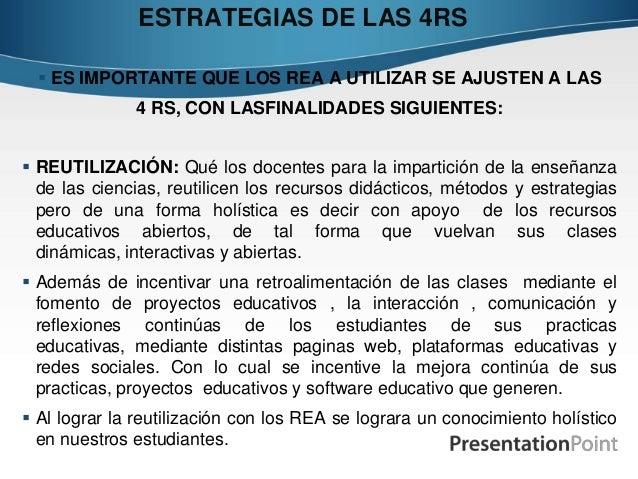ESTRATEGIAS DE LAS 4RS  ES IMPORTANTE QUE LOS REA A UTILIZAR SE AJUSTEN A LAS 4 RS, CON LASFINALIDADES SIGUIENTES:  REUT...