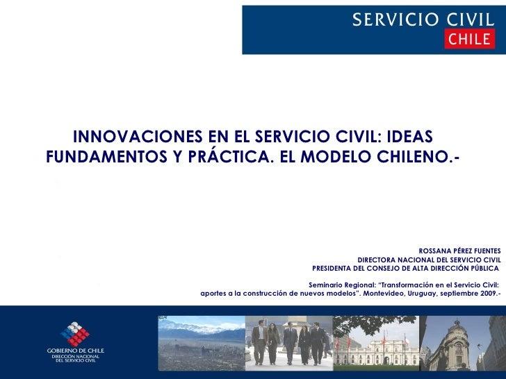 INNOVACIONES EN EL SERVICIO CIVIL: IDEAS FUNDAMENTOS Y PRÁCTICA. EL MODELO CHILENO.- ROSSANA PÉREZ FUENTES DIRECTORA NACIO...
