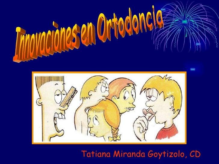Innovaciones en Ortodoncia Tatiana Miranda Goytizolo, CD
