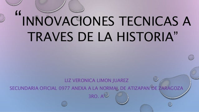 """INNOVACIONES TECNICAS A  TRAVES DE LA HISTORIA""  LIZ VERONICA LIMON JUAREZ  SECUNDARIA OFICIAL 0977 ANEXA A LA NORMAL DE ..."
