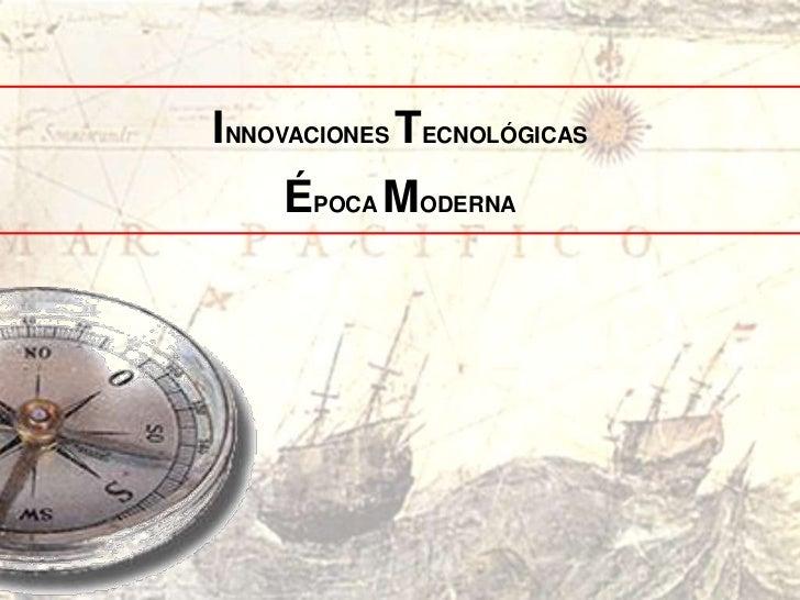 INNOVACIONES TECNOLÓGICAS    ÉPOCA MODERNA