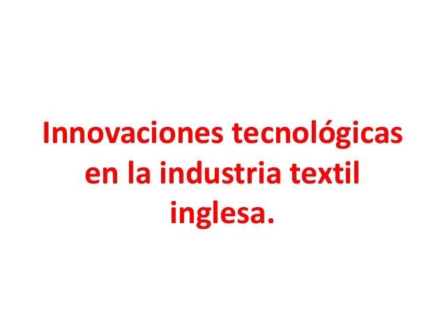 Innovaciones tecnológicas   en la industria textil          inglesa.