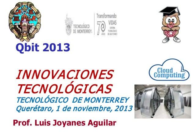 Qbit 2013  I NNOVACI ONES TECNOLÓGI CAS  TECNOLÓGI CO DE M ONTERREY Querétaro, 1 de noviem bre, 2013  Prof. Luis Joyanes A...