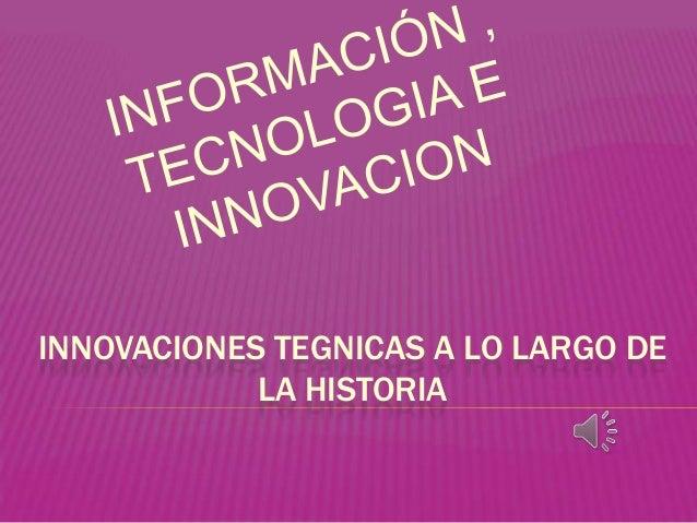 INNOVACIONES TEGNICAS A LO LARGO DE LA HISTORIA