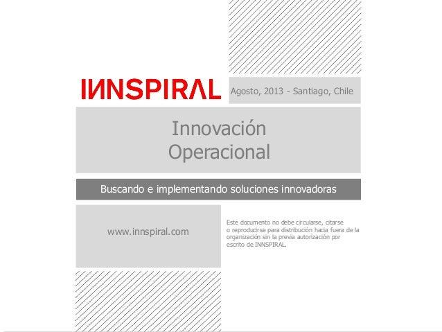 Agosto, 2013 - Santiago, Chile Innovación Operacional Buscando e implementando soluciones innovadoras Este documento no de...