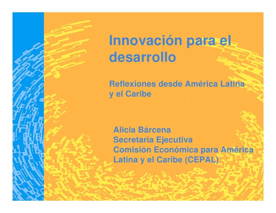 Innovación para el desarrollo Reflexiones desde América Latina y el Caribe    Alicia Bárcena Secretaria Ejecutiva Comisión...