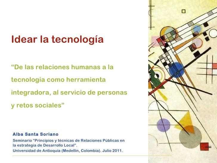 """Idear la tecnología """" De las relaciones humanas a la tecnología como herramienta integradora, al servicio de personas y re..."""