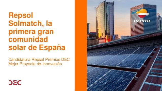Repsol Solmatch, la primera gran comunidad solar de España Candidatura Repsol Premios DEC Mejor Proyecto de Innovación