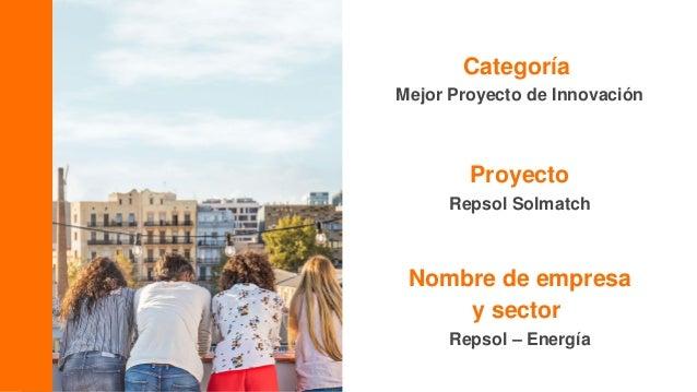 Categoría Mejor Proyecto de Innovación Proyecto Repsol Solmatch Nombre de empresa y sector Repsol – Energía