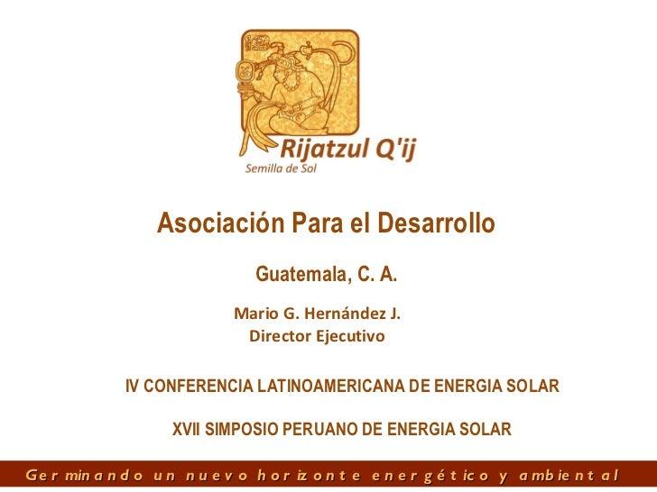 Mario G. Hernández J. Director Ejecutivo Guatemala, C. A. Asociación Para el Desarrollo IV CONFERENCIA LATINOAMERICANA DE ...
