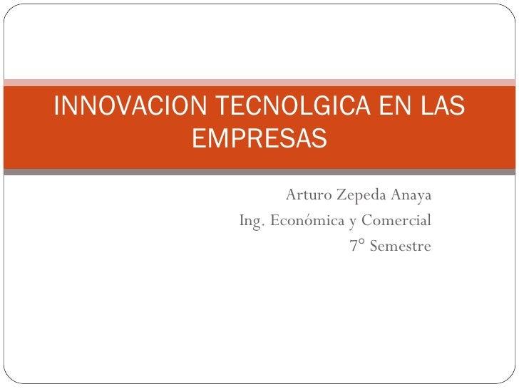 Arturo Zepeda Anaya Ing. Económica y Comercial 7° Semestre INNOVACION TECNOLGICA EN LAS EMPRESAS