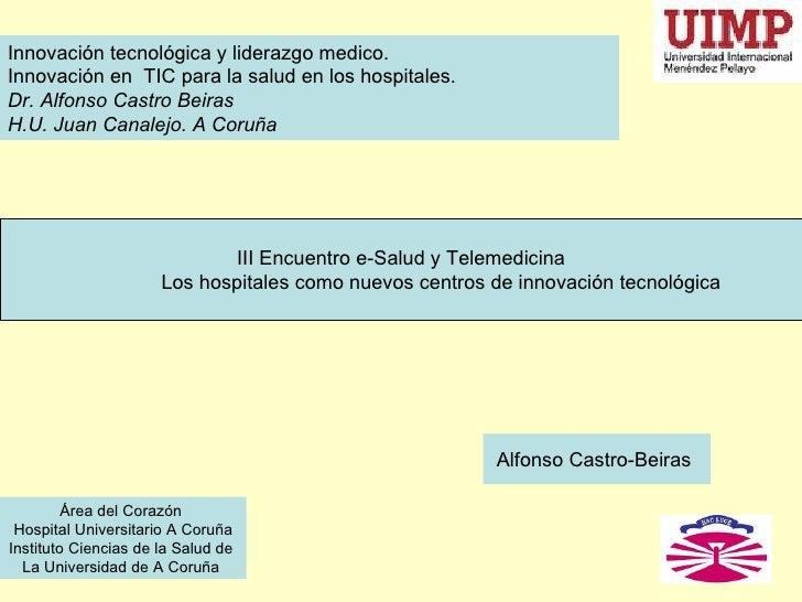 Innovación tecnológica y liderazgo medico. Innovación en TIC para la salud en los hospitales. Dr. Alfonso Castro Beiras H....