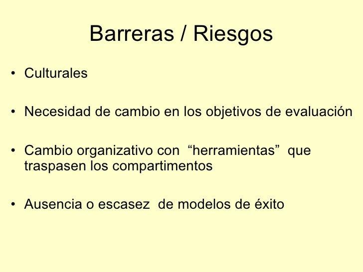 """Barreras / Riesgos • Culturales  • Necesidad de cambio en los objetivos de evaluación  • Cambio organizativo con """"herramie..."""