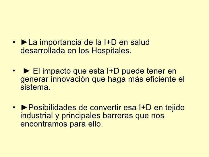 • ►La importancia de la I+D en salud   desarrollada en los Hospitales.  • ► El impacto que esta I+D puede tener en   gener...