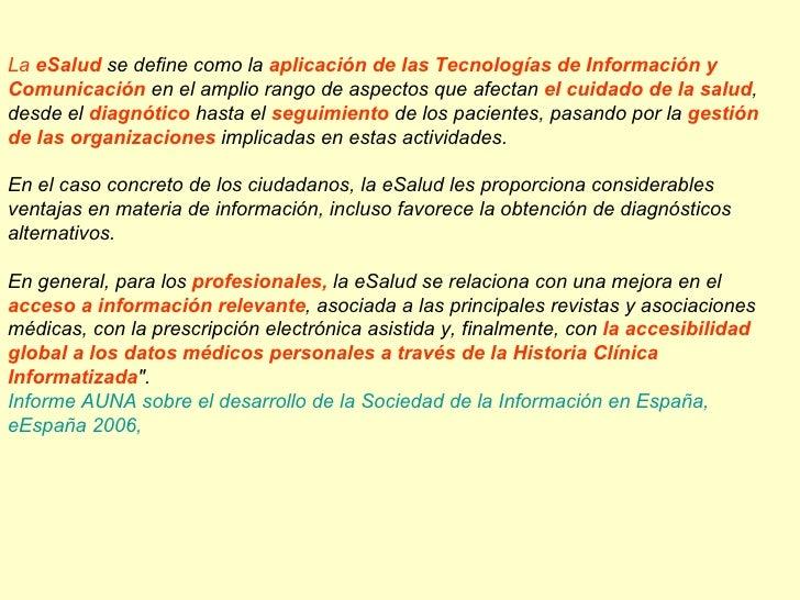 La eSalud se define como la aplicación de las Tecnologías de Información y Comunicación en el amplio rango de aspectos que...